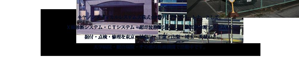 キヤノンメディカルシステムズ株式会社の専属協力会社としてTVレントゲン、CTスキャナ、超音波装置の保守、据付、修理等を、東京・神奈川・千葉・山梨の大学病院、総合病院その他の各医療機関で展開中です。