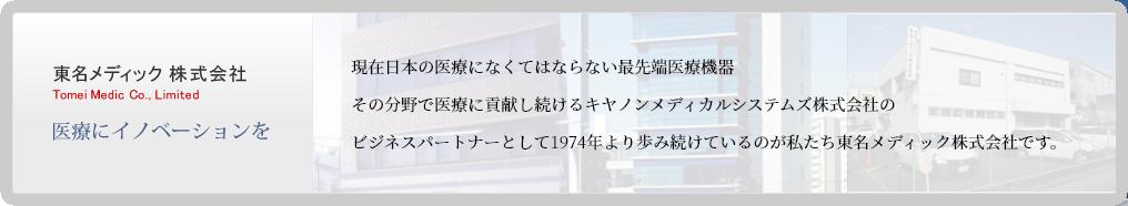 東名メディック 株式会社 Tomei Medic Co., Limited 医療にイノベーションを現在日本の医療に無くてはならない最先端医療機器。その分野でNo.1を走り続けている東芝メディカルシステムズのビジネスパートナーとして1974年より歩み続けているのが私たち東名メディックです。